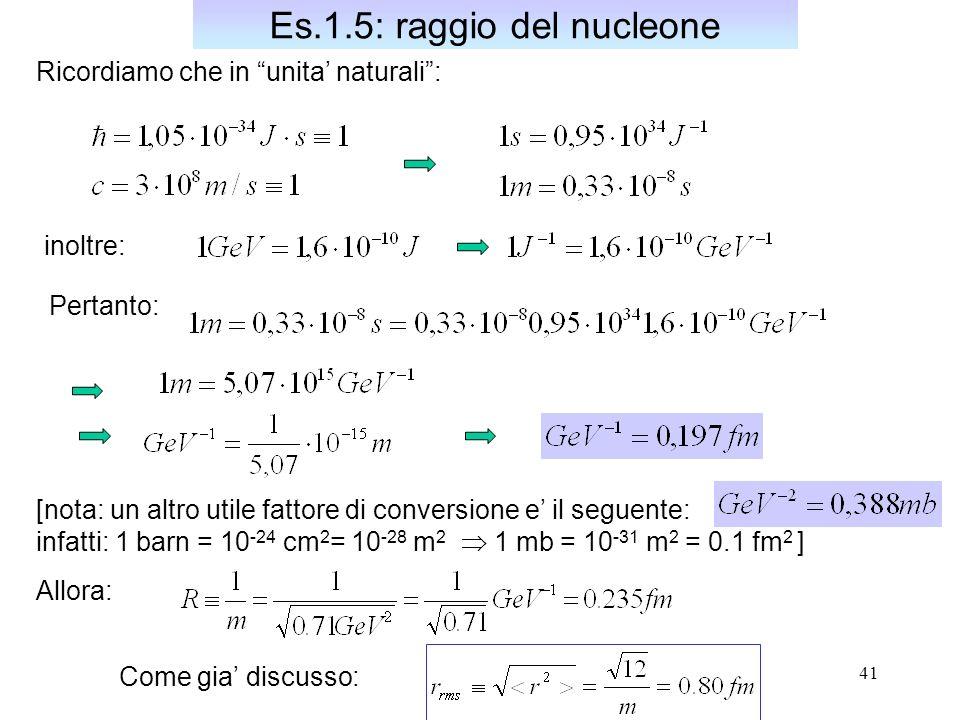 41 Es.1.5: raggio del nucleone Ricordiamo che in unita naturali: inoltre: Pertanto: Allora: Come gia discusso: [nota: un altro utile fattore di conversione e il seguente: infatti: 1 barn = 10 -24 cm 2 = 10 -28 m 2 1 mb = 10 -31 m 2 = 0.1 fm 2 ]
