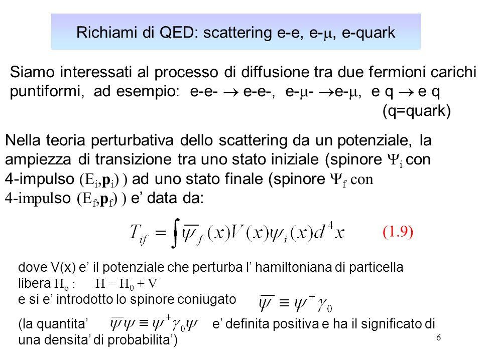 17 Sezione d urto per lo scattering di QED e-q Inserendo (1.15) in (1.14), si ottiene infine il risultato finale per lo scattering di QED di un elettrone su una targhetta point-likedi spin ½ e massa M: dove si e introdotta la costante di struttura fine: e la carica del quark e ora espressa in unita di carica dellelettrone: Nell ultima espressione di (1.16), si e di nuovo usata la (1.16) ( sezione durto di Mott ) In definitiva: (sezione durto classica per lo scattering coulombiano di particelle non relativistiche prive di spin)
