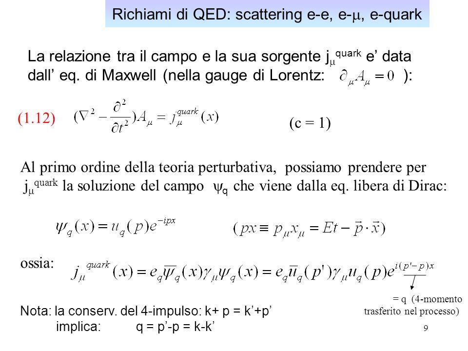 9 Richiami di QED: scattering e-e, e-, e-quark La relazione tra il campo e la sua sorgente j quark e data dall eq.