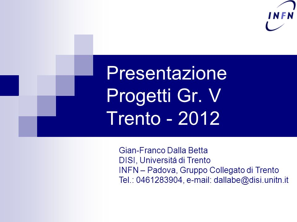 Presentazione Progetti Gr. V Trento - 2012 Gian-Franco Dalla Betta DISI, Universitá di Trento INFN – Padova, Gruppo Collegato di Trento Tel.: 04612839
