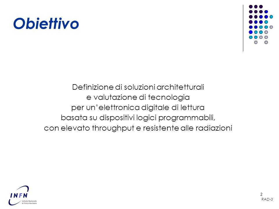 RAD-3 2 Definizione di soluzioni architetturali e valutazione di tecnologia per unelettronica digitale di lettura basata su dispositivi logici programmabili, con elevato throughput e resistente alle radiazioni Obiettivo