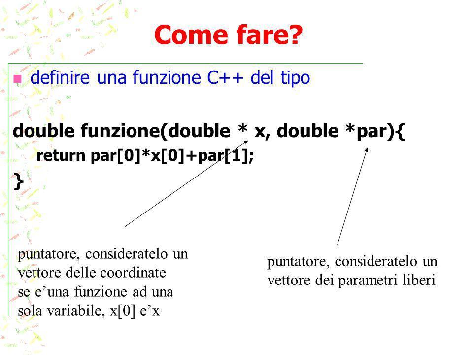 Come fare? definire una funzione C++ del tipo double funzione(double * x, double *par){ return par[0]*x[0]+par[1]; } puntatore, consideratelo un vetto