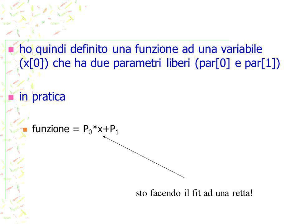 ho quindi definito una funzione ad una variabile (x[0]) che ha due parametri liberi (par[0] e par[1]) in pratica funzione = P 0 *x+P 1 sto facendo il fit ad una retta!