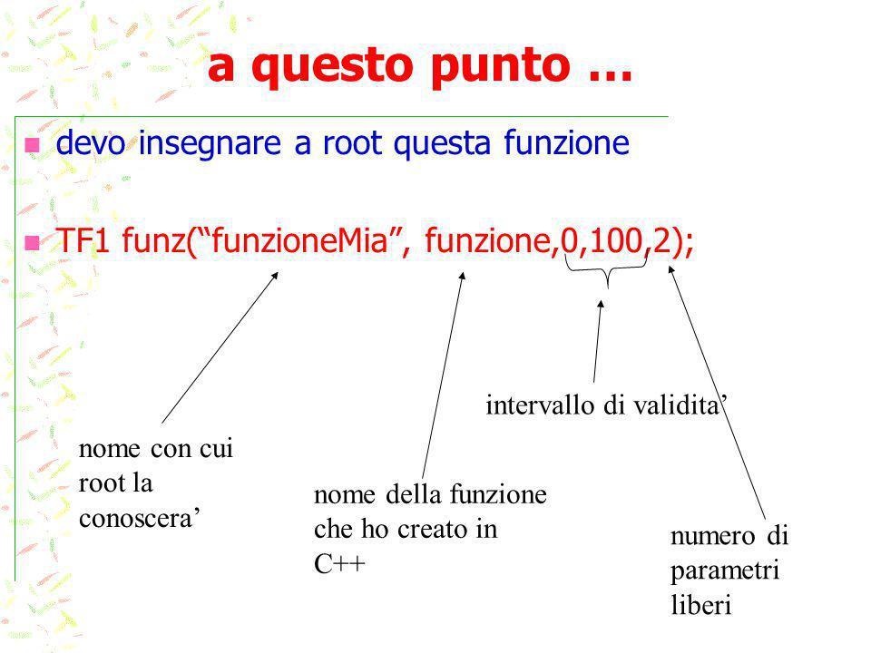 a questo punto … devo insegnare a root questa funzione TF1 funz(funzioneMia, funzione,0,100,2); nome con cui root la conoscera nome della funzione che ho creato in C++ intervallo di validita numero di parametri liberi