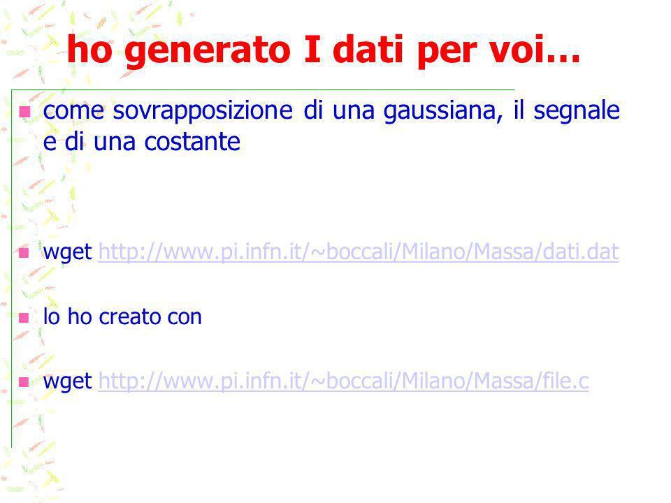 ho generato I dati per voi… come sovrapposizione di una gaussiana, il segnale e di una costante wget http://www.pi.infn.it/~boccali/Milano/Massa/dati.dathttp://www.pi.infn.it/~boccali/Milano/Massa/dati.dat lo ho creato con wget http://www.pi.infn.it/~boccali/Milano/Massa/file.chttp://www.pi.infn.it/~boccali/Milano/Massa/file.c