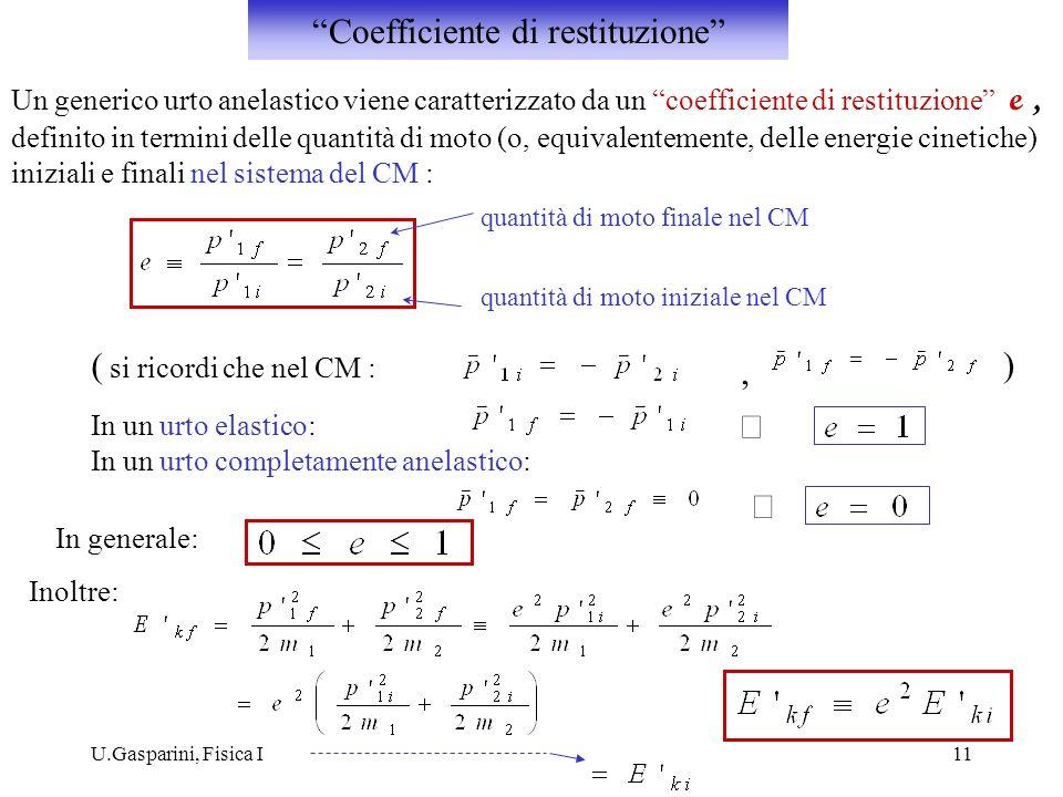 U.Gasparini, Fisica I11 Un generico urto anelastico viene caratterizzato da un coefficiente di restituzione e, definito in termini delle quantità di moto (o, equivalentemente, delle energie cinetiche) iniziali e finali nel sistema del CM : quantità di moto finale nel CM quantità di moto iniziale nel CM ( si ricordi che nel CM :, ) In un urto elastico: In un urto completamente anelastico: In generale: Inoltre: Coefficiente di restituzione