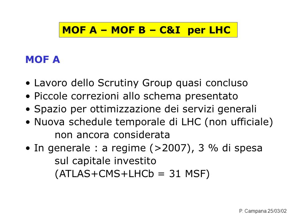 MOF A – MOF B – C&I per LHC MOF A Lavoro dello Scrutiny Group quasi concluso Piccole correzioni allo schema presentato Spazio per ottimizzazione dei servizi generali Nuova schedule temporale di LHC (non ufficiale) non ancora considerata In generale : a regime (>2007), 3 % di spesa sul capitale investito (ATLAS+CMS+LHCb = 31 MSF) P.