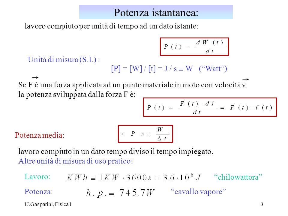 U.Gasparini, Fisica I3 lavoro compiuto per unità di tempo ad un dato istante: Unità di misura (S.I.) : [P] = [W] / [t] = J / s W (Watt) Se F è una for