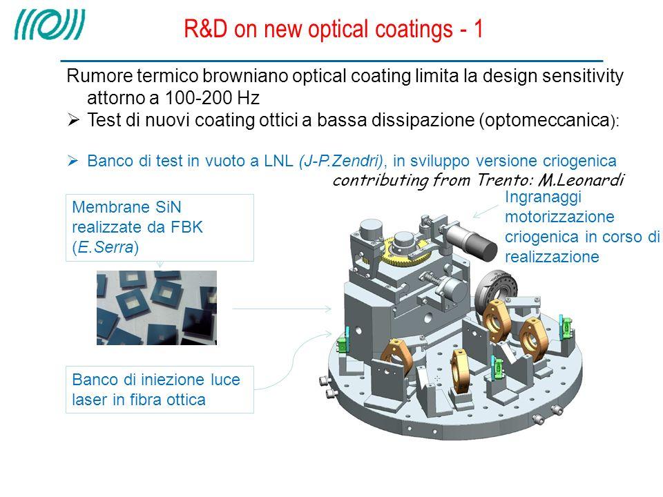 R&D on new optical coatings - 1 Rumore termico browniano optical coating limita la design sensitivity attorno a 100-200 Hz Test di nuovi coating ottici a bassa dissipazione (optomeccanica ): Banco di test in vuoto a LNL (J-P.Zendri), in sviluppo versione criogenica contributing from Trento: M.Leonardi Banco di iniezione luce laser in fibra ottica Membrane SiN realizzate da FBK (E.Serra) Ingranaggi motorizzazione criogenica in corso di realizzazione