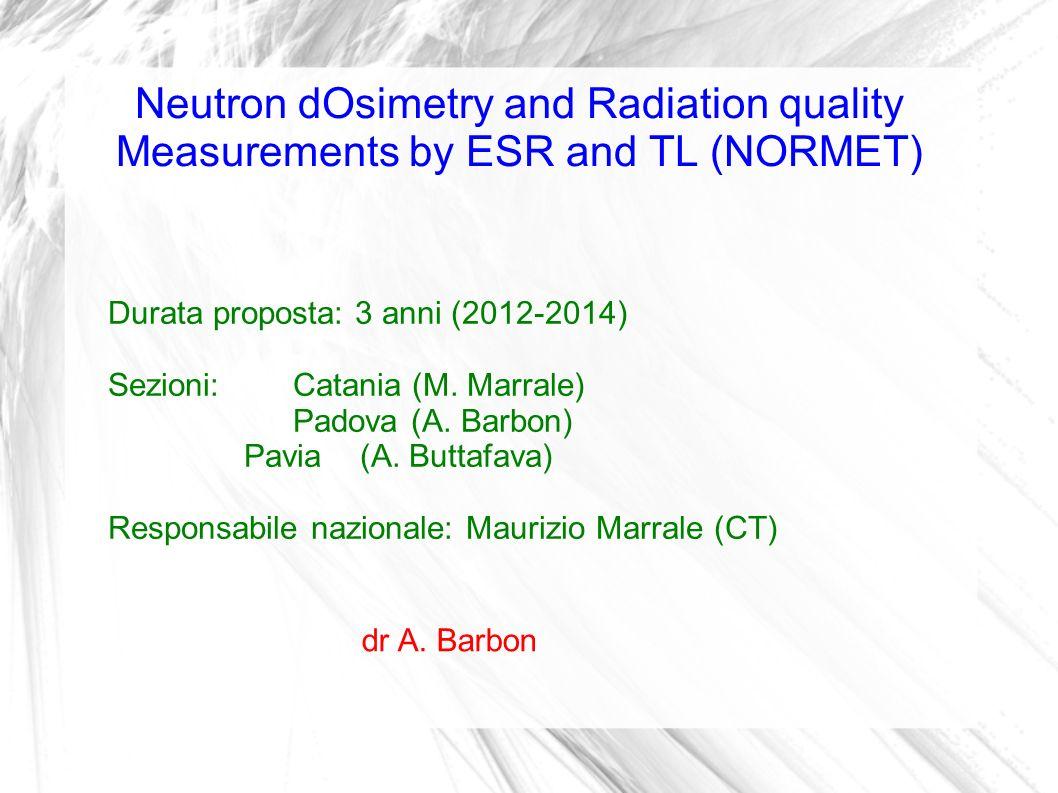 Neutron dOsimetry and Radiation quality Measurements by ESR and TL (NORMET) Durata proposta: 3 anni (2012-2014) Sezioni: Catania (M. Marrale) Padova (