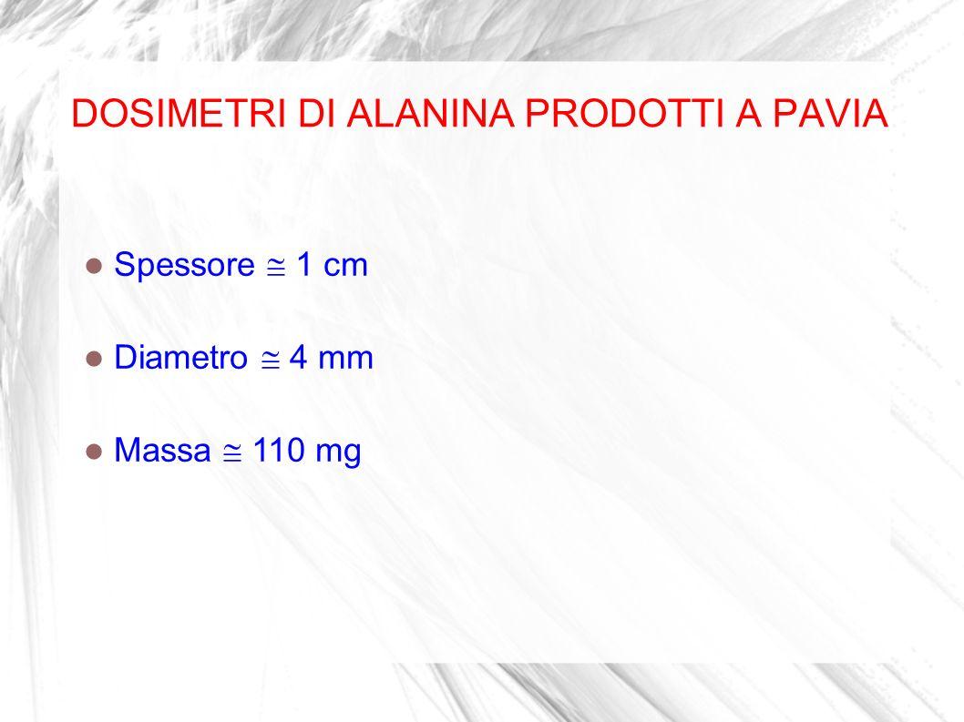 DOSIMETRI DI ALANINA PRODOTTI A PAVIA Spessore 1 cm Diametro 4 mm Massa 110 mg