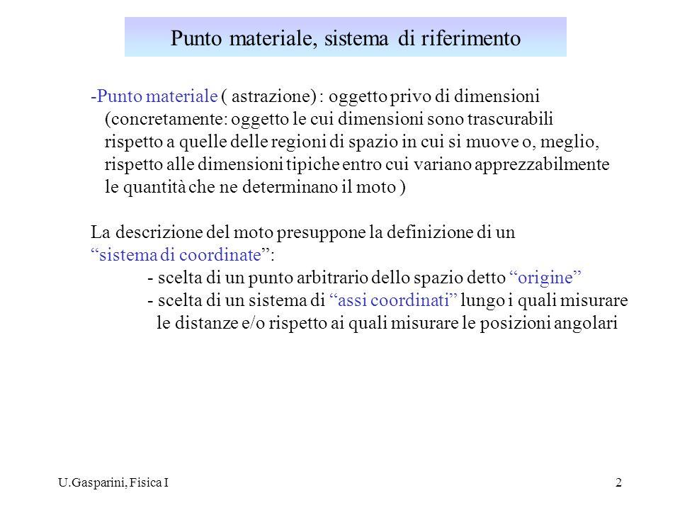 U.Gasparini, Fisica I2 -Punto materiale ( astrazione) : oggetto privo di dimensioni (concretamente: oggetto le cui dimensioni sono trascurabili rispetto a quelle delle regioni di spazio in cui si muove o, meglio, rispetto alle dimensioni tipiche entro cui variano apprezzabilmente le quantità che ne determinano il moto ) La descrizione del moto presuppone la definizione di un sistema di coordinate: - scelta di un punto arbitrario dello spazio detto origine - scelta di un sistema di assi coordinati lungo i quali misurare le distanze e/o rispetto ai quali misurare le posizioni angolari Punto materiale, sistema di riferimento