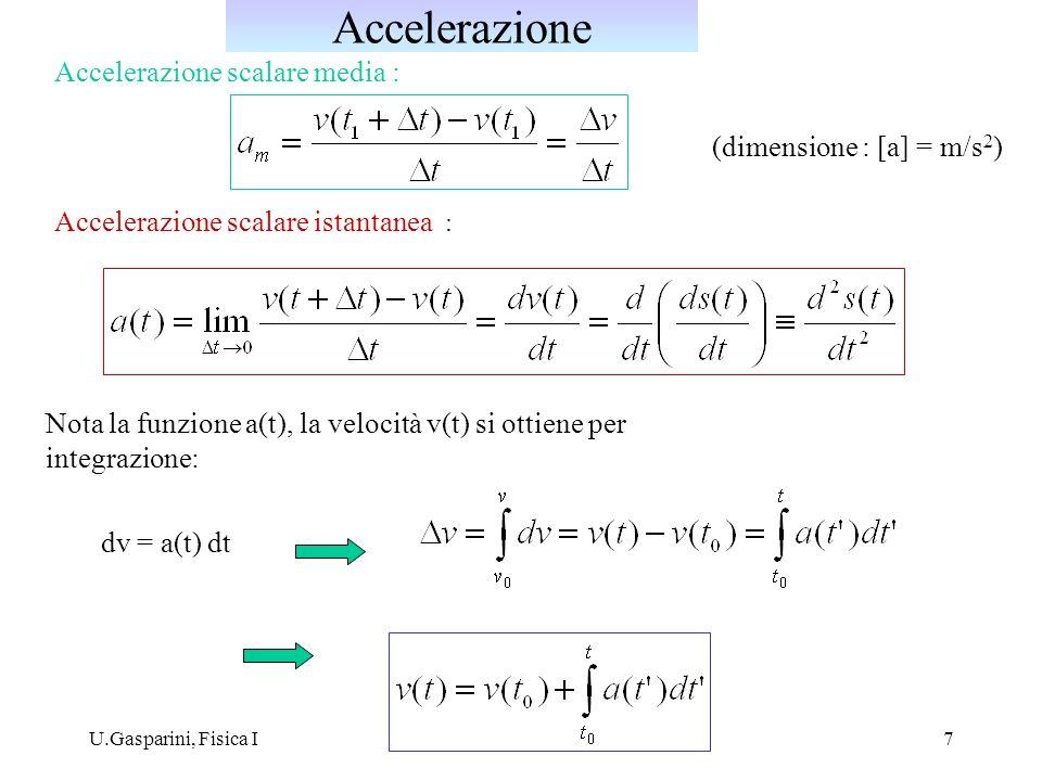 U.Gasparini, Fisica I7 Accelerazione scalare istantanea : Nota la funzione a(t), la velocità v(t) si ottiene per integrazione: Accelerazione scalare media : dv = a(t) dt Accelerazione (dimensione : [a] = m/s 2 )