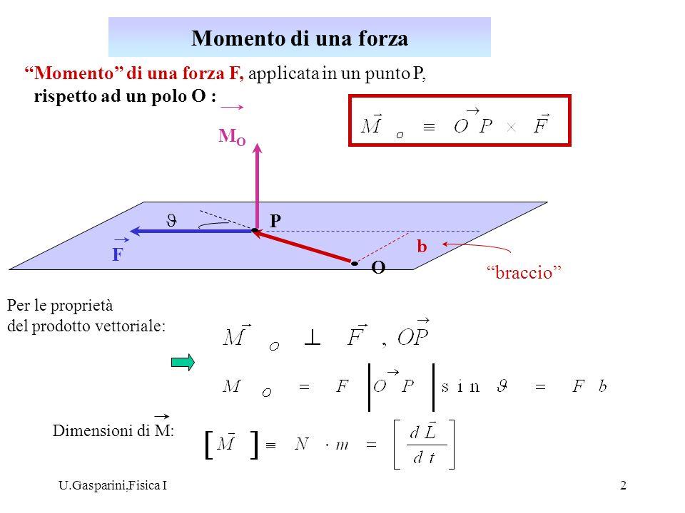 U.Gasparini,Fisica I3 Cambiando il polo rispetto al quale si calcola il momento di una forza: Analogamente, per il momento angolare: Se si hanno più forze applicate in uno stesso punto P, il momento risultante dei singoli momenti è uguale al momento della forza risultante applicata in P : P O R Momento di una forza (II)