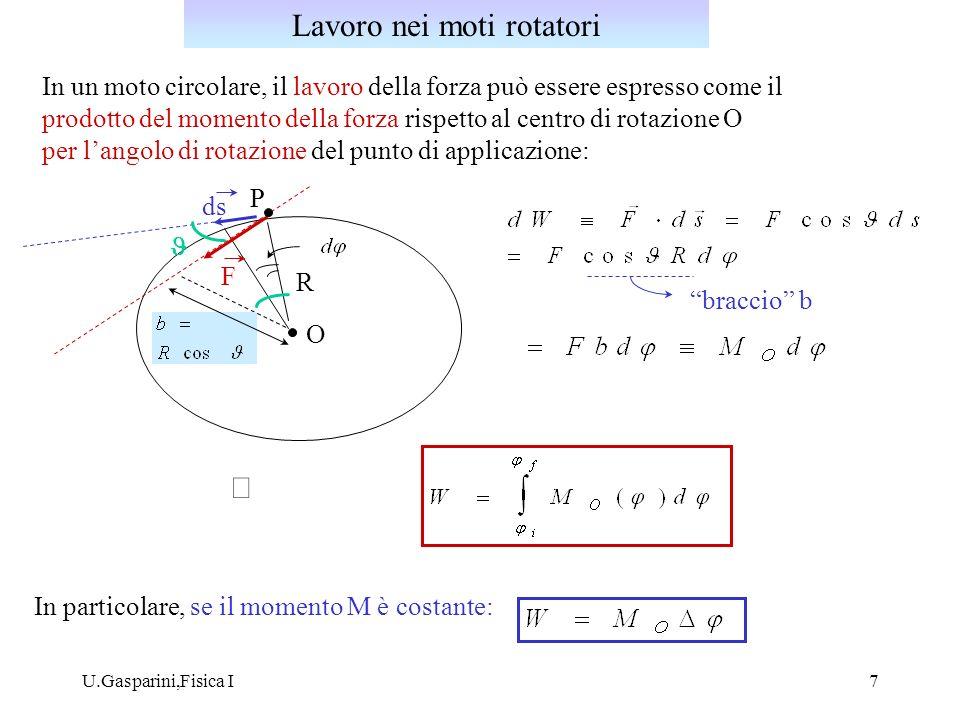 U.Gasparini,Fisica I8 In ogni punto dello spazio il vettore forza F ( r ) è diretto verso uno stesso punto 0 dello spazio detto centro di forza, ed il suo modulo é funzione della sola distanza r dal centro di forza: O F r P uRuR versore radiale Esempio: campo della forza gravitazionale generata da una massa M che agisce su una massa m: linea di forza Campo di forza centrale