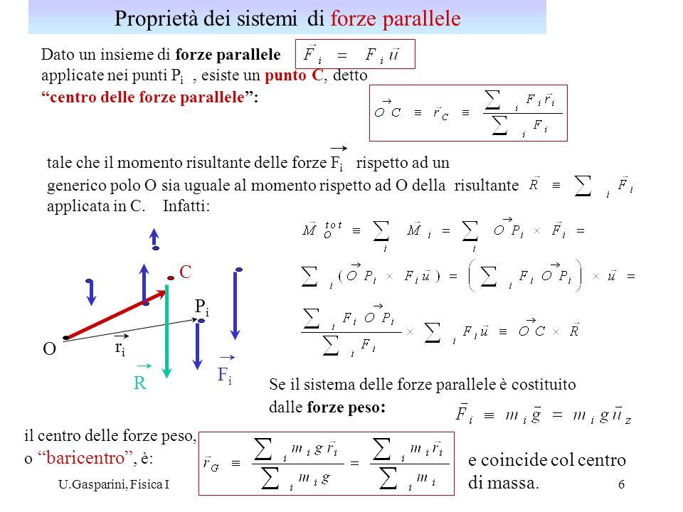 U.Gasparini, Fisica I7 Un sistema di forze F i applicate in n punti P i ha un momento risultante che in generale dipende dal polo considerato: O O PiPi FiFi OP i OO = OO + OP i = M O Si ha: risultante del sistema di forze In particolare un sistema di forze a risultante nulla ha un momento che non dipende dal polo considerato Momento risultante di un sistema di forze