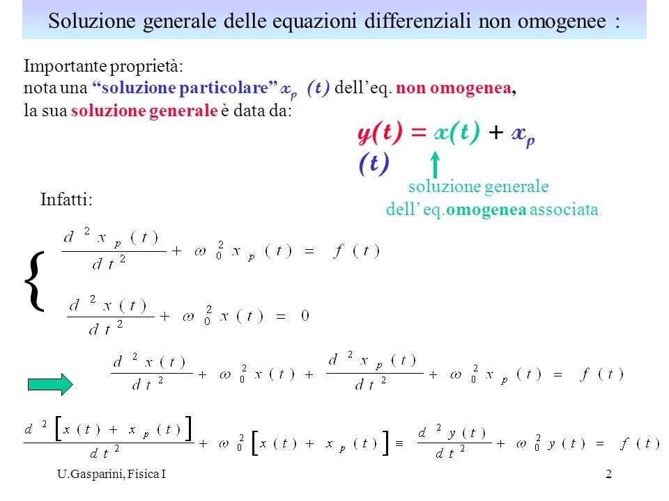 U.Gasparini, Fisica I3 Su di esso agisce una forza (aggiuntiva) nota F(t); particolare interesse ha il caso: soluzione particolare delleq.non omogenea: soluzione di regime: x (t) x p (t) Soluzione generale: soluzione generale delleq.omogenea associata: moto smorzato x om (t) t t Oscillatore armonico forzato : dove si è definito:
