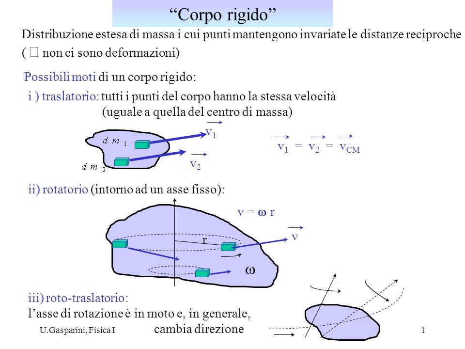 U.Gasparini, Fisica I2 numero n di parametri indipendenti necessari a descriverne il moto ( definirne completamente la posizione) Esempi: - punto materiale in moto nello spazio tridimensionale: P = ( x(t), y(t), z(t) ) n = 3 - sistema di N punti materiali indipendenti: P i = ( x i (t), y i (t), z i (t) ) n = 3 N - 2 punti materiali vincolati a mantenere una distanza fissa d=costante n = 5 ( = 3 2 - 1) equazione di vincolo: P 1 = ( x 1 (t), y 1 (t), z 1 (t) ) P 2 = ( x 2 (t), y 2 (t), z 2 (t) ) - corpo rigido : n = 6 Gradi di libertà di un sistema