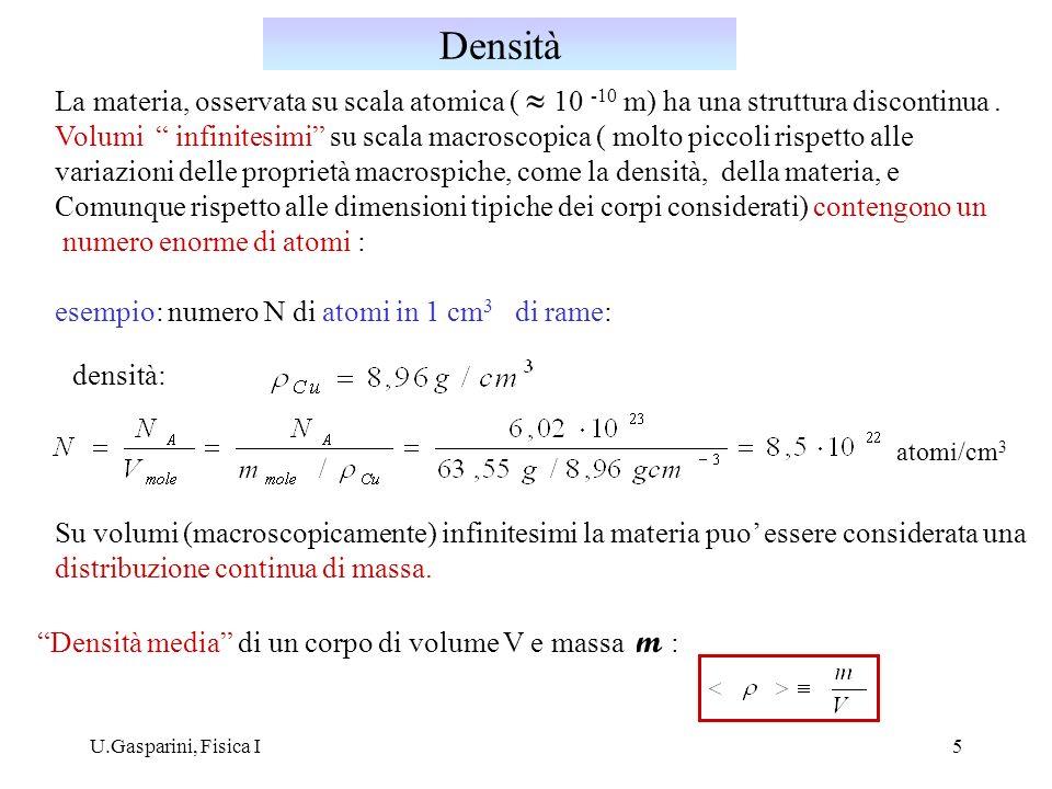U.Gasparini, Fisica I6 Funzione continua dei punti dello spazio occupati dal corpo: massa contenuta nel volume V volume centrato nel punto (x,y,z) P = (x,y,z) [ ] = kg / m 3 Densità superficiale : V S [ ] = kg / m 2 Densità lineare : [ ] = kg / m Densità (di volume) di un corpo dimensioni: