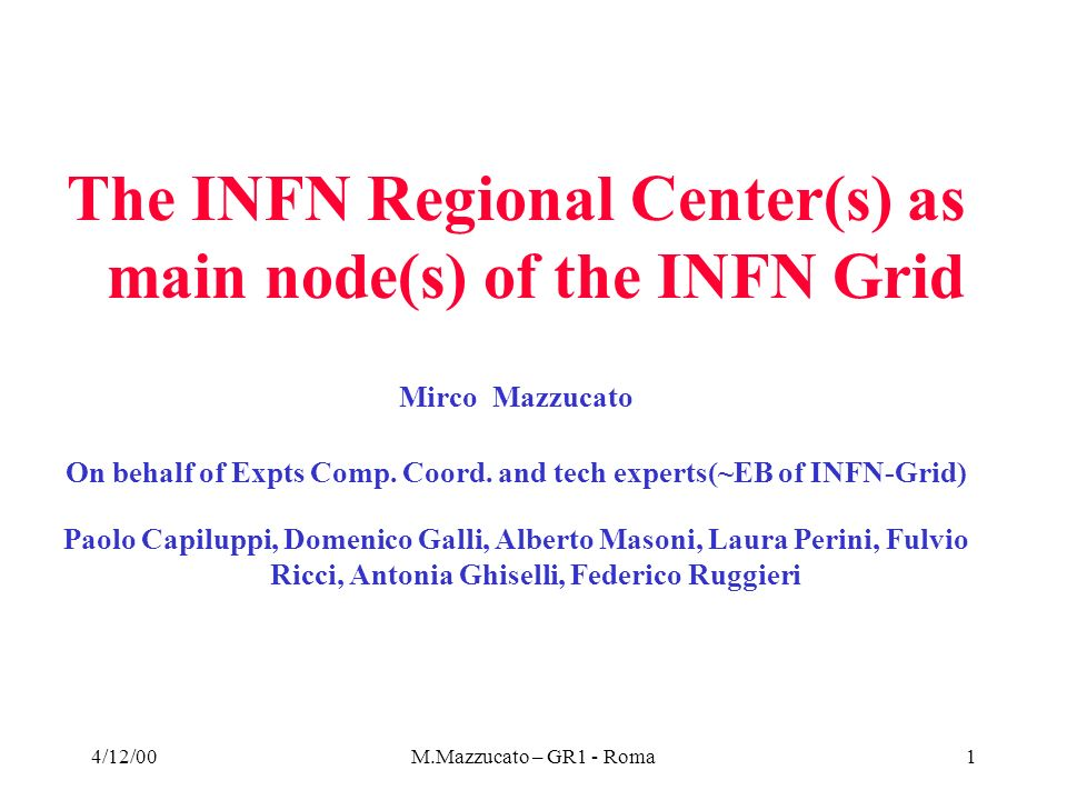 4/12/00M.Mazzucato – GR1 - Roma2 Main conclusion of the Hoffmann Review The Panel1 recommends the multi-tier hierarchical model proposed by Monarc as one key element of the LHC computing model with the majority of the resources not based at CERN : 1/3 in 2/3 out About equal share between Tier0 at CERN, Tier1s and lower level Tiers down to desktops Tier0 ier all Tier2 +… General consensus that GRID technologies developed by Datagrid can provide the way to efficiently realize this infrastructure All experiments should perform Data Challenges of increasing size and complexity until LHC start-up involving also Tier2 EU Testbed : 30-50% of one LHC experiment by 2003 (Match well with INFN Grid assumptions : 10% of final size for each experiment) Limit heterogeneity : OS = Linux + backup solution, Persistency = 2 tools max