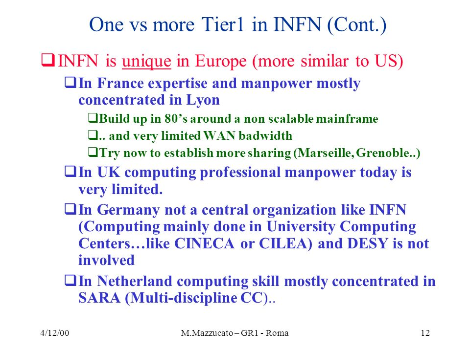 4/12/00M.Mazzucato – GR1 - Roma12 One vs more Tier1 in INFN (Cont.) INFN is unique in Europe (more similar to US) In France expertise and manpower mostly concentrated in Lyon Build up in 80s around a non scalable mainframe..
