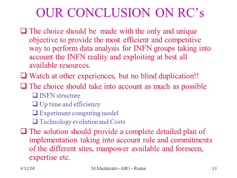 4/12/00M.Mazzucato – GR1 - Roma13 OUR CONCLUSION ON RCs The choice should be made with the only and unique objective to provide the most efficient and competitive way to perform data analysis for INFN groups taking into account the INFN reality and exploiting at best all available resources.