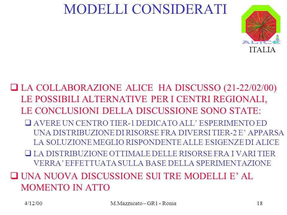 4/12/00M.Mazzucato – GR1 - Roma18 MODELLI CONSIDERATI LA COLLABORAZIONE ALICE HA DISCUSSO (21-22/02/00) LE POSSIBILI ALTERNATIVE PER I CENTRI REGIONALI, LE CONCLUSIONI DELLA DISCUSSIONE SONO STATE: AVERE UN CENTRO TIER-1 DEDICATO ALL ESPERIMENTO ED UNA DISTRIBUZIONE DI RISORSE FRA DIVERSI TIER-2 E APPARSA LA SOLUZIONE MEGLIO RISPONDENTE ALLE ESIGENZE DI ALICE LA DISTRIBUZIONE OTTIMALE DELLE RISORSE FRA I VARI TIER VERRA EFFETTUATA SULLA BASE DELLA SPERIMENTAZIONE UNA NUOVA DISCUSSIONE SUI TRE MODELLI E AL MOMENTO IN ATTO ITALIA
