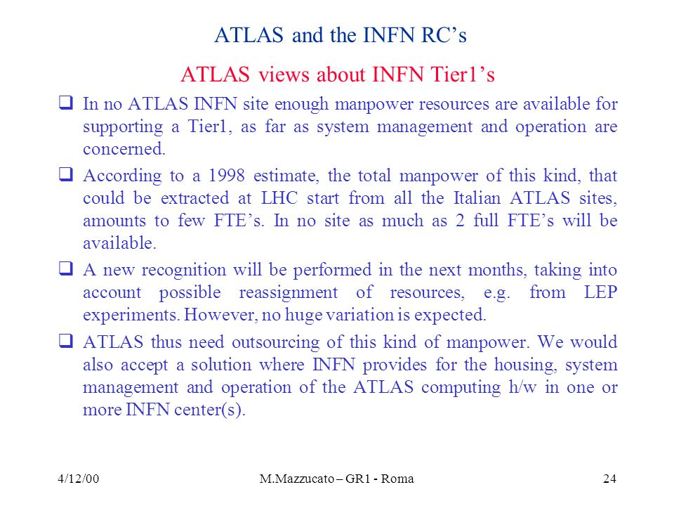 4/12/00M.Mazzucato – GR1 - Roma24 ATLAS and the INFN RCs ATLAS views about INFN Tier1s In no ATLAS INFN site enough manpower resources are available for supporting a Tier1, as far as system management and operation are concerned.