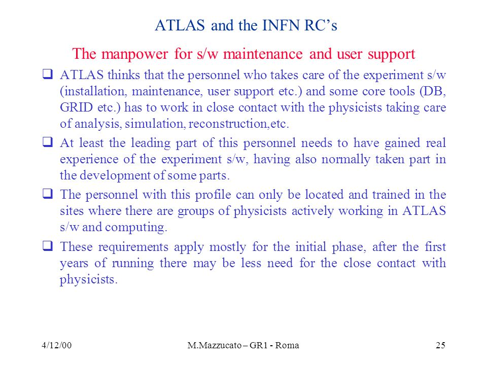 4/12/00M.Mazzucato – GR1 - Roma25 ATLAS and the INFN RCs The manpower for s/w maintenance and user support ATLAS thinks that the personnel who takes care of the experiment s/w (installation, maintenance, user support etc.) and some core tools (DB, GRID etc.) has to work in close contact with the physicists taking care of analysis, simulation, reconstruction,etc.
