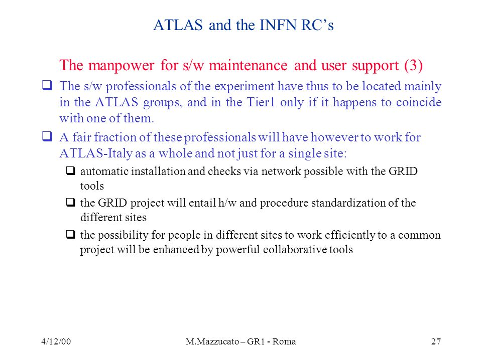 4/12/00M.Mazzucato – GR1 - Roma27 ATLAS and the INFN RCs The manpower for s/w maintenance and user support (3) The s/w professionals of the experiment have thus to be located mainly in the ATLAS groups, and in the Tier1 only if it happens to coincide with one of them.