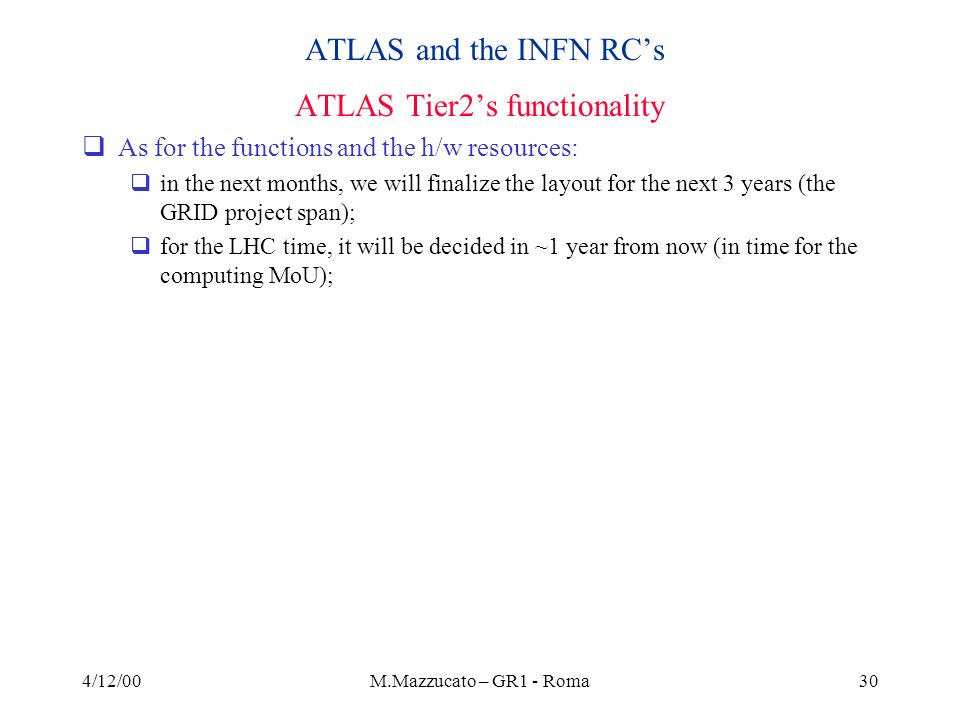 4/12/00M.Mazzucato – GR1 - Roma30 ATLAS and the INFN RCs ATLAS Tier2s functionality As for the functions and the h/w resources: in the next months, we will finalize the layout for the next 3 years (the GRID project span); for the LHC time, it will be decided in ~1 year from now (in time for the computing MoU);