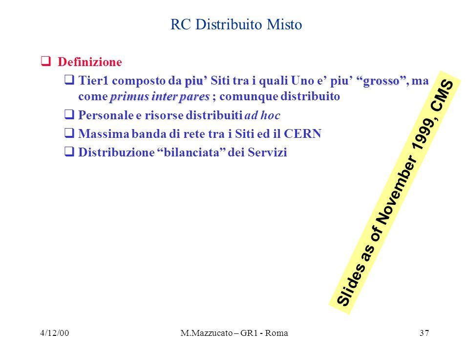 4/12/00M.Mazzucato – GR1 - Roma37 RC Distribuito Misto Definizione piugrosso primus inter pares Tier1 composto da piu Siti tra i quali Uno e piu grosso, ma come primus inter pares ; comunque distribuito Personale e risorse distribuiti ad hoc Massima banda di rete tra i Siti ed il CERN Distribuzione bilanciata dei Servizi Slides as of November 1999, CMS