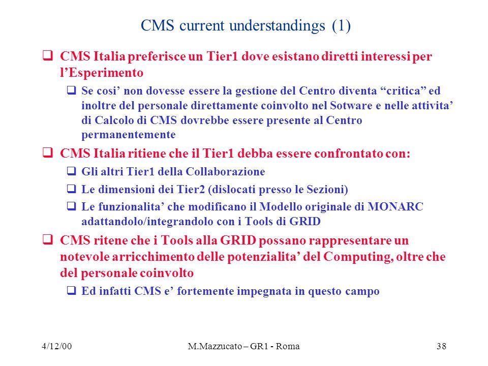 4/12/00M.Mazzucato – GR1 - Roma38 CMS current understandings (1) CMS Italia preferisce un Tier1 dove esistano diretti interessi per lEsperimento Se cosi non dovesse essere la gestione del Centro diventa critica ed inoltre del personale direttamente coinvolto nel Sotware e nelle attivita di Calcolo di CMS dovrebbe essere presente al Centro permanentemente CMS Italia ritiene che il Tier1 debba essere confrontato con: Gli altri Tier1 della Collaborazione Le dimensioni dei Tier2 (dislocati presso le Sezioni) Le funzionalita che modificano il Modello originale di MONARC adattandolo/integrandolo con i Tools di GRID CMS ritene che i Tools alla GRID possano rappresentare un notevole arricchimento delle potenzialita del Computing, oltre che del personale coinvolto Ed infatti CMS e fortemente impegnata in questo campo