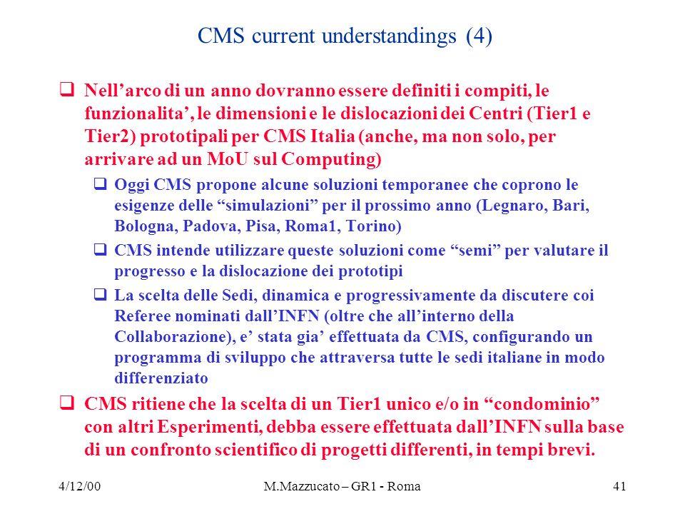 4/12/00M.Mazzucato – GR1 - Roma41 Nellarco di un anno dovranno essere definiti i compiti, le funzionalita, le dimensioni e le dislocazioni dei Centri (Tier1 e Tier2) prototipali per CMS Italia (anche, ma non solo, per arrivare ad un MoU sul Computing) Oggi CMS propone alcune soluzioni temporanee che coprono le esigenze delle simulazioni per il prossimo anno (Legnaro, Bari, Bologna, Padova, Pisa, Roma1, Torino) CMS intende utilizzare queste soluzioni come semi per valutare il progresso e la dislocazione dei prototipi La scelta delle Sedi, dinamica e progressivamente da discutere coi Referee nominati dallINFN (oltre che allinterno della Collaborazione), e stata gia effettuata da CMS, configurando un programma di sviluppo che attraversa tutte le sedi italiane in modo differenziato CMS ritiene che la scelta di un Tier1 unico e/o in condominio con altri Esperimenti, debba essere effettuata dallINFN sulla base di un confronto scientifico di progetti differenti, in tempi brevi.