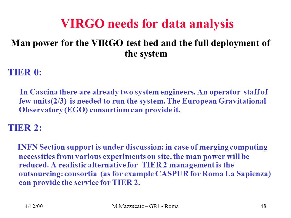 4/12/00M.Mazzucato – GR1 - Roma48 VIRGO needs for data analysis Man power for the VIRGO test bed and the full deployment of the system TIER 0: In Cascina there are already two system engineers.
