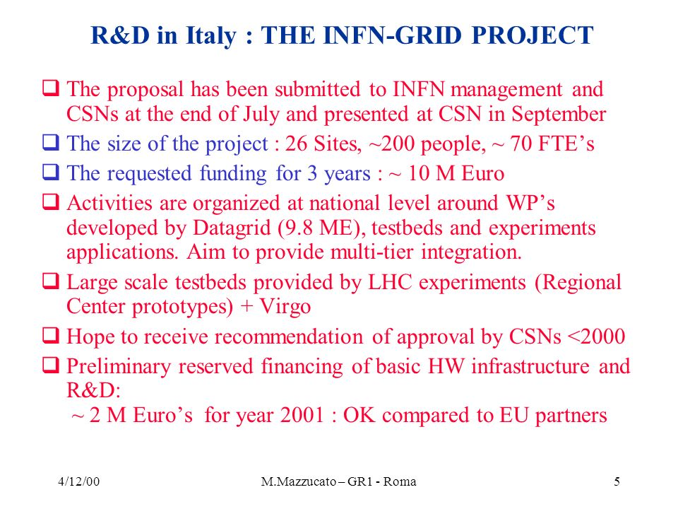 4/12/00M.Mazzucato – GR1 - Roma46 VIRGO needs for data analysis Time constraints -The Central Interferometer of VIRGO will produce data in 2001 - The full VIRGO interferometer will produce data in 2003 The VIRGO computing model 2 sites for the raw data storage: Tier 0 in Italy and Tier 1 in France Computing for VIRGO in Italy : 1 Tier 0, 2 Tiers 2, 2 Tier 3, Tier functions Tier 0 (raw data storage) Cascina (Virgo site) Tier 2/Tier 3 (data base and computing for pulsar search) Roma/Firenze Tier 2/Tier 3 (coalescent binary system search) Napoli/Perugia