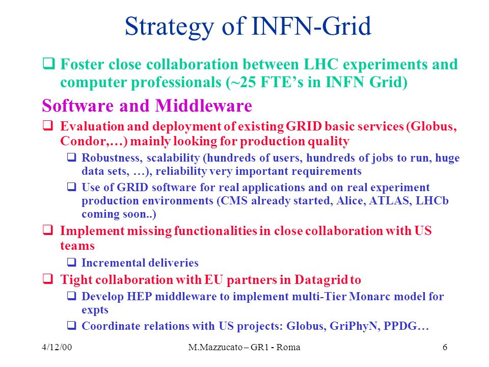 4/12/00M.Mazzucato – GR1 - Roma6 Strategy of INFN-Grid Foster close collaboration between LHC experiments and computer professionals (~25 FTEs in INFN Grid) Software and Middleware Evaluation and deployment of existing GRID basic services (Globus, Condor,…) mainly looking for production quality Robustness, scalability (hundreds of users, hundreds of jobs to run, huge data sets, …), reliability very important requirements Use of GRID software for real applications and on real experiment production environments (CMS already started, Alice, ATLAS, LHCb coming soon..) Implement missing functionalities in close collaboration with US teams Incremental deliveries Tight collaboration with EU partners in Datagrid to Develop HEP middleware to implement multi-Tier Monarc model for expts Coordinate relations with US projects: Globus, GriPhyN, PPDG…