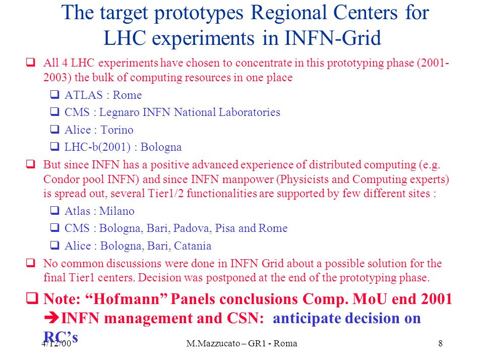 4/12/00M.Mazzucato – GR1 - Roma8 The target prototypes Regional Centers for LHC experiments in INFN-Grid All 4 LHC experiments have chosen to concentrate in this prototyping phase (2001- 2003) the bulk of computing resources in one place ATLAS : Rome CMS : Legnaro INFN National Laboratories Alice : Torino LHC-b(2001) : Bologna But since INFN has a positive advanced experience of distributed computing (e.g.