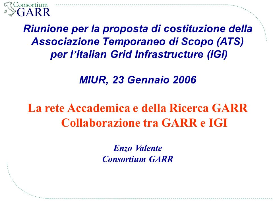 Riunione per la proposta di costituzione della Associazione Temporaneo di Scopo (ATS) per l Italian Grid Infrastructure (IGI) MIUR, 23 Gennaio 2006 La rete Accademica e della Ricerca GARR Collaborazione tra GARR e IGI Enzo Valente Consortium GARR