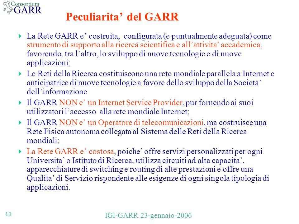 10 IGI-GARR 23-gennaio-2006 Peculiarita del GARR La Rete GARR e costruita, configurata (e puntualmente adeguata) come strumento di supporto alla ricerca scientifica e allattivita accademica, favorendo, tra laltro, lo sviluppo di nuove tecnologie e di nuove applicazioni; Le Reti della Ricerca costituiscono una rete mondiale parallela a Internet e anticipatrice di nuove tecnologie a favore dello sviluppo della Societa dellinformazione Il GARR NON e un Internet Service Provider, pur fornendo ai suoi utilizzatori laccesso alla rete mondiale Internet; Il GARR NON e un Operatore di telecomunicazioni, ma costruisce una Rete Fisica autonoma collegata al Sistema delle Reti della Ricerca mondiali; La Rete GARR e costosa, poiche offre servizi personalizzati per ogni Universita o Istituto di Ricerca, utilizza circuiti ad alta capacita, apparecchiature di switching e routing di alte prestazioni e offre una Qualita di Servizio rispondente alle esigenze di ogni singola tipologia di applicazioni.