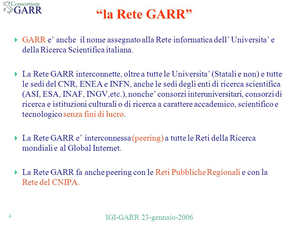 4 IGI-GARR 23-gennaio-2006 la Rete GARR GARR e anche il nome assegnato alla Rete informatica dell Universita e della Ricerca Scientifica italiana.