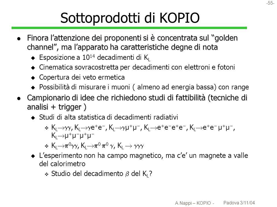 -56- A.Nappi – KOPIO - Padova 3/11/04 Altri esperimenti su K L 0 : l Upgrade di E391A per JPARC: u JHF (ora JPARC) assume fascio ottimizzato (linea B) u Con linea A si perde un ordine di grandezza: u Non esistono ancora le risorse per far partire lesperimento a T(0)