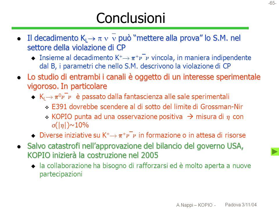 -66- A.Nappi – KOPIO - Padova 3/11/04 KOPIO: aggiornamento politico l RSVP (=KOPIO+MECO) nel bilancio NSF per il FY 2005 u Finanziamenti per costruzioni dal 2005 al 2008 u Finanziamenti di operazione fino al 2012 u Previsione che lesperimento abbia un ciclo di vita di 10 anni dalla fine della costruzione l Stato della discussione in parlamento u Nonostante il taglio del 2% al budget NSF, RSVP è incluso nel bilancio approvato dalla Appropriation committee del congresso in luglio u Molte turbolenze ritardano ancora lapprovazione del budget USA 2005