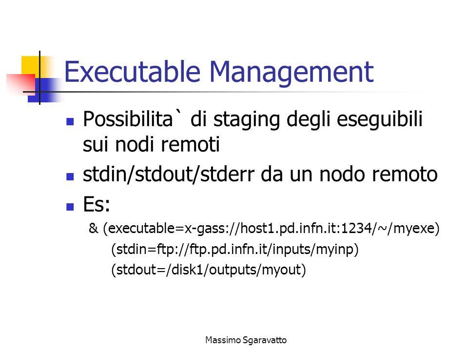 Massimo Sgaravatto Executable Management Possibilita` di staging degli eseguibili sui nodi remoti stdin/stdout/stderr da un nodo remoto Es: & (executable=x-gass://host1.pd.infn.it:1234/~/myexe) (stdin=ftp://ftp.pd.infn.it/inputs/myinp) (stdout=/disk1/outputs/myout)