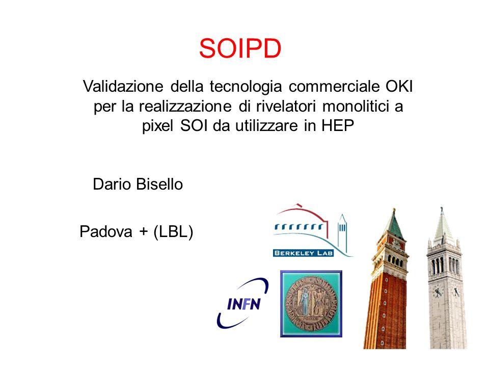 SOIPD Padova + (LBL) Validazione della tecnologia commerciale OKI per la realizzazione di rivelatori monolitici a pixel SOI da utilizzare in HEP Dario Bisello