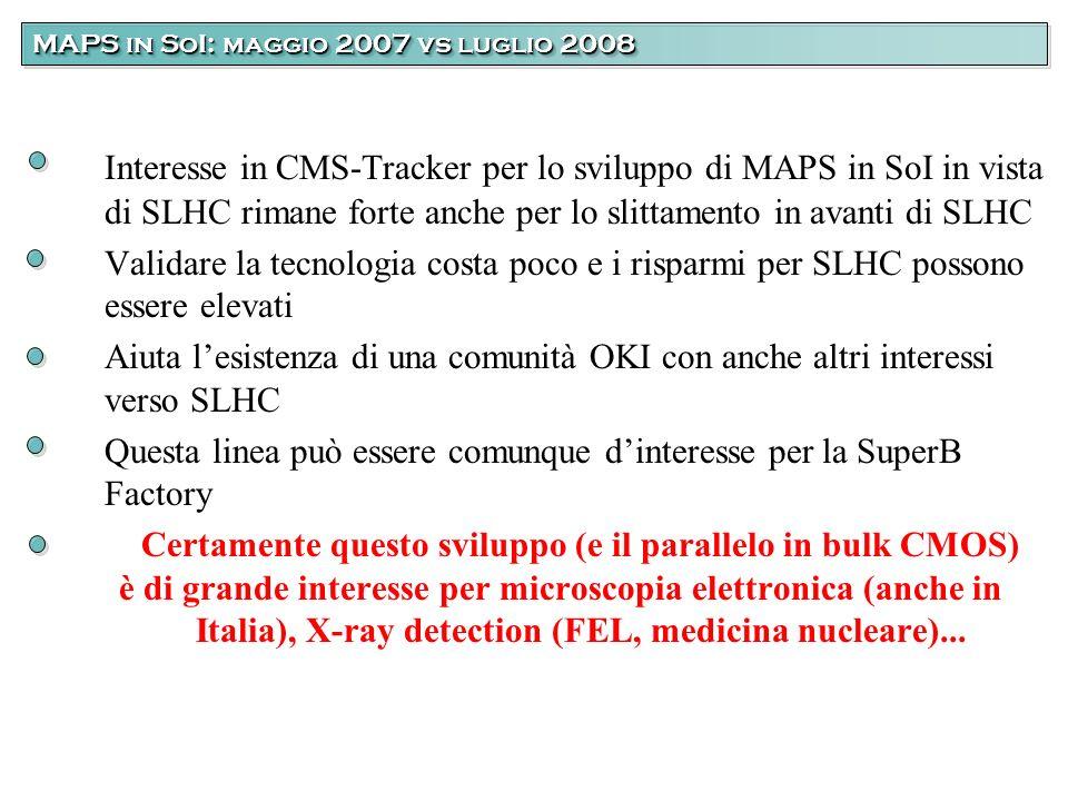 Interesse in CMS-Tracker per lo sviluppo di MAPS in SoI in vista di SLHC rimane forte anche per lo slittamento in avanti di SLHC Validare la tecnologia costa poco e i risparmi per SLHC possono essere elevati Aiuta lesistenza di una comunità OKI con anche altri interessi verso SLHC Questa linea può essere comunque dinteresse per la SuperB Factory Certamente questo sviluppo (e il parallelo in bulk CMOS) è di grande interesse per microscopia elettronica (anche in Italia), X-ray detection (FEL, medicina nucleare)...