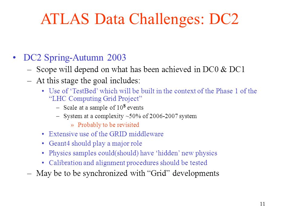 11 ATLAS Data Challenges: DC2 DC2 Spring-Autumn 2003 –Scope will depend on what has been achieved in DC0 & DC1 –At this stage the goal includes: Use of TestBed which will be built in the context of the Phase 1 of the LHC Computing Grid Project –Scale at a sample of 10 8 events –System at a complexity ~50% of 2006-2007 system »Probably to be revisited Extensive use of the GRID middleware Geant4 should play a major role Physics samples could(should) have hidden new physics Calibration and alignment procedures should be tested –May be to be synchronized with Grid developments