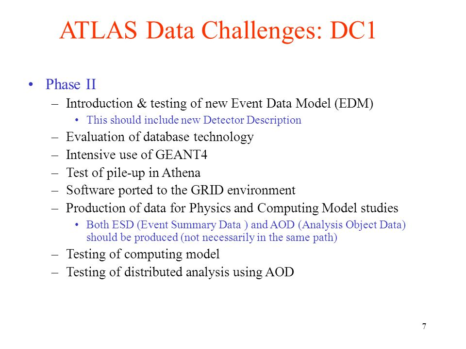 7 ATLAS Data Challenges: DC1 Phase II –Introduction & testing of new Event Data Model (EDM) This should include new Detector Description –Evaluation of database technology –Intensive use of GEANT4 –Test of pile-up in Athena –Software ported to the GRID environment –Production of data for Physics and Computing Model studies Both ESD (Event Summary Data ) and AOD (Analysis Object Data) should be produced (not necessarily in the same path) –Testing of computing model –Testing of distributed analysis using AOD