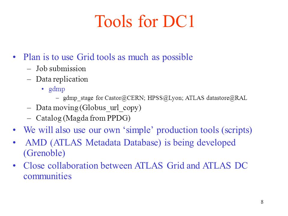 8 Tools for DC1 Plan is to use Grid tools as much as possible –Job submission –Data replication gdmp –gdmp_stage for Castor@CERN; HPSS@Lyon; ATLAS dat
