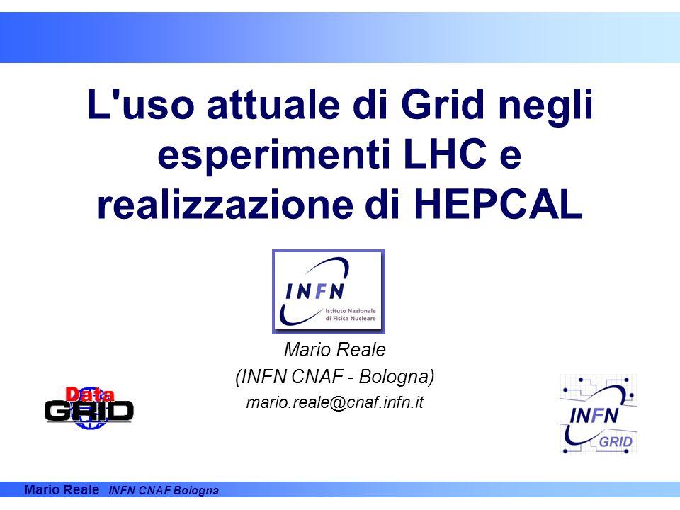 Mario Reale INFN CNAF Bologna L'uso attuale di Grid negli esperimenti LHC e realizzazione di HEPCAL Mario Reale (INFN CNAF - Bologna) mario.reale@cnaf